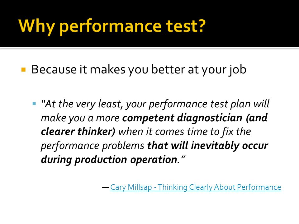 Why performance test Because it makes you better at your job