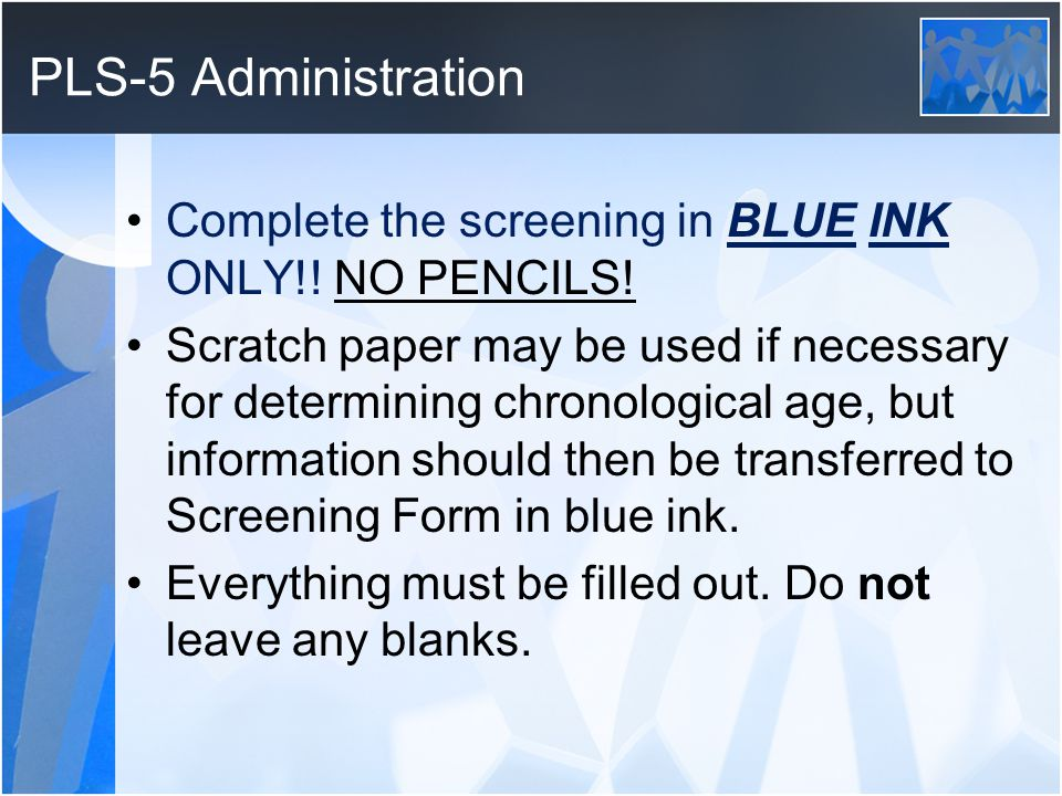 PLS-5 Administration Complete the screening in BLUE INK ONLY!! NO PENCILS!