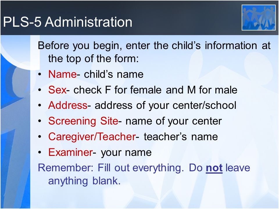 PLS-5 Administration Before you begin, enter the child's information at the top of the form: Name- child's name.