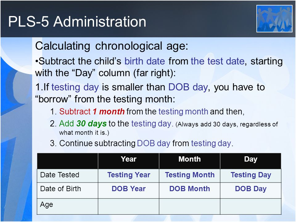 PLS-5 Administration Calculating chronological age: