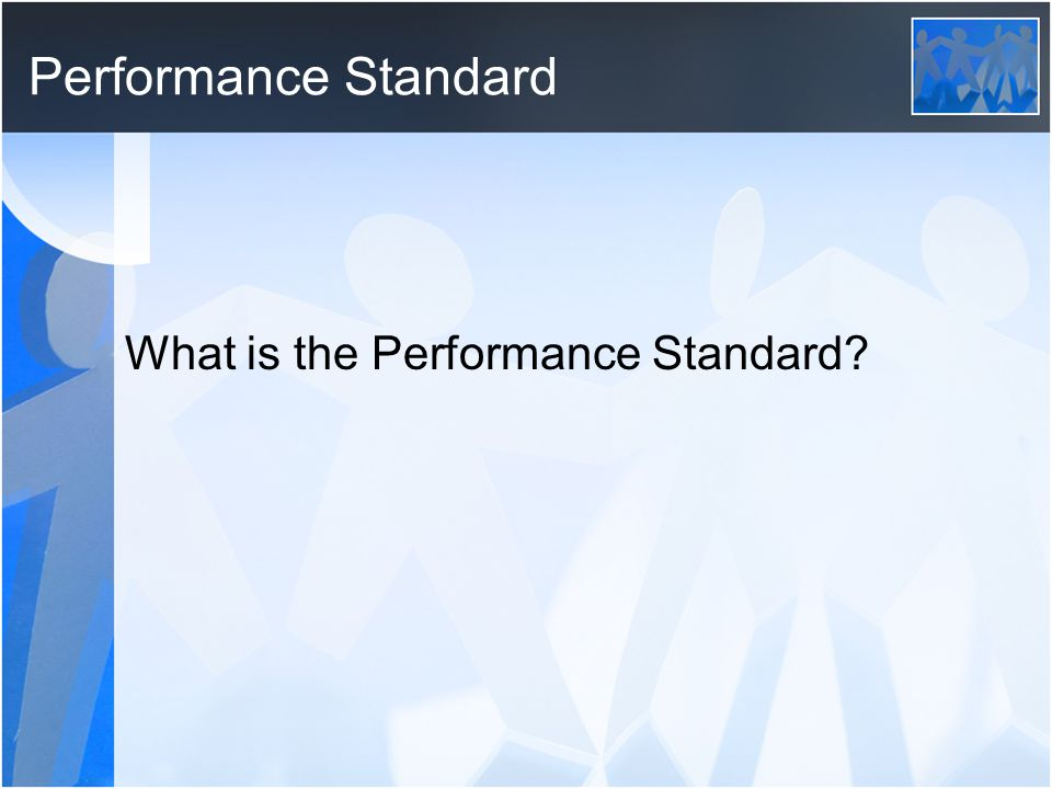 Performance Standard What is the Performance Standard
