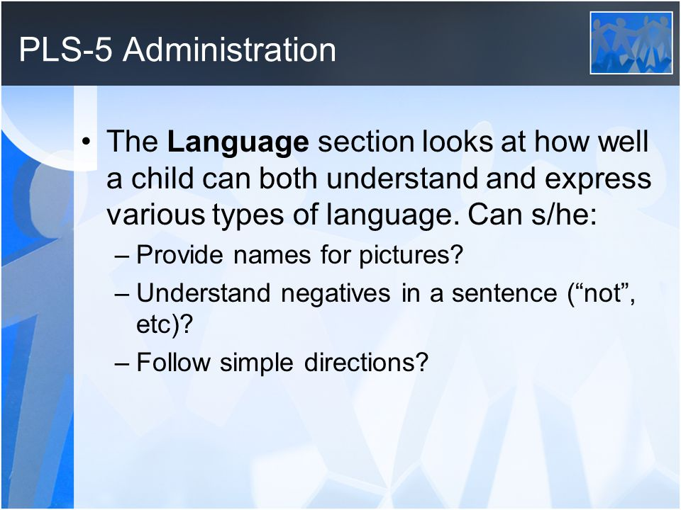 PLS-5 Administration The Language section looks at how well a child can both understand and express various types of language. Can s/he: