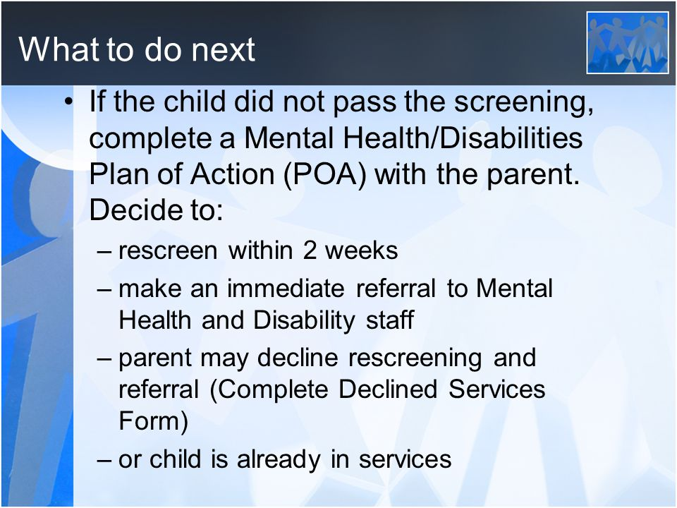 What to do next If the child did not pass the screening, complete a Mental Health/Disabilities Plan of Action (POA) with the parent. Decide to: