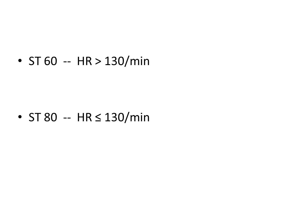 ST 60 -- HR > 130/min ST 80 -- HR ≤ 130/min
