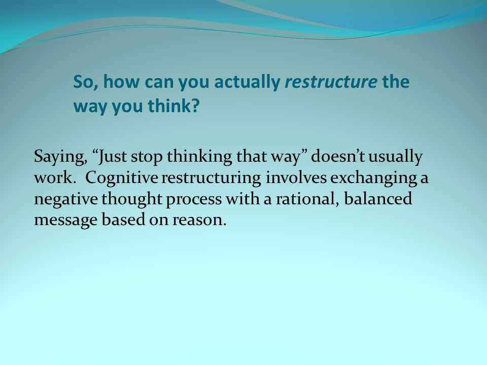 So, how can you actually restructure the way you think