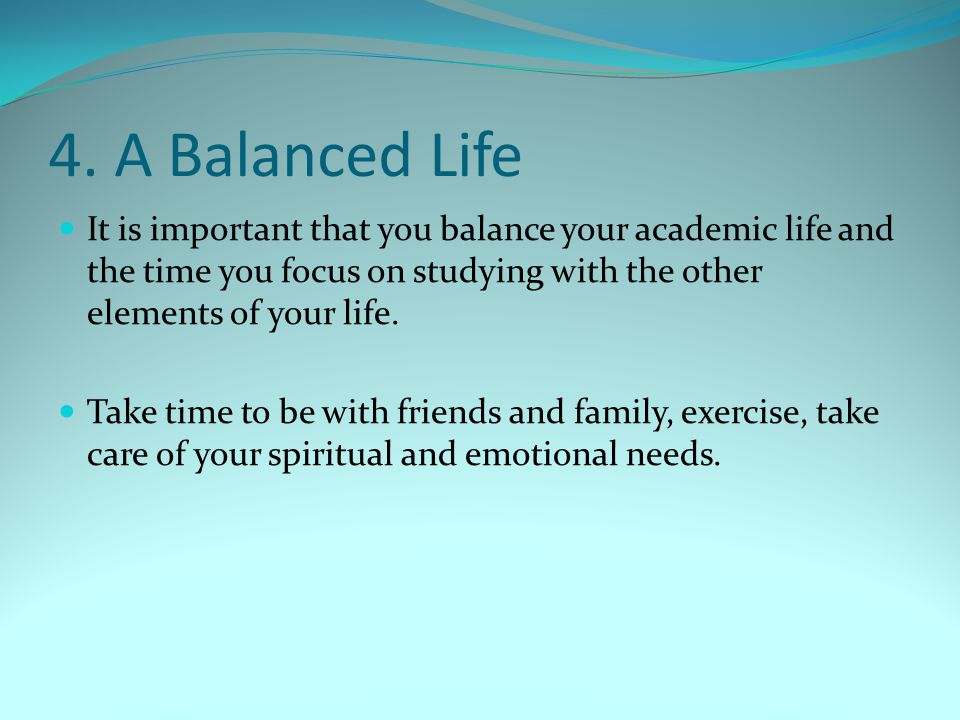 4. A Balanced Life It is important that you balance your academic life and the time you focus on studying with the other elements of your life.