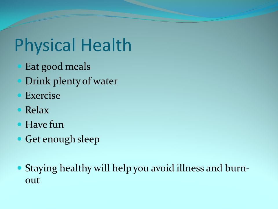 Physical Health Eat good meals Drink plenty of water Exercise Relax