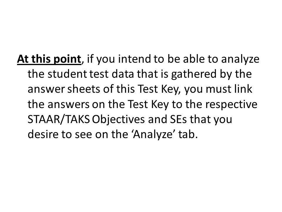 At this point, if you intend to be able to analyze the student test data that is gathered by the answer sheets of this Test Key, you must link the answers on the Test Key to the respective STAAR/TAKS Objectives and SEs that you desire to see on the 'Analyze' tab.