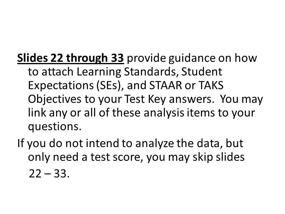 Slides 22 through 33 provide guidance on how to attach Learning Standards, Student Expectations (SEs), and STAAR or TAKS Objectives to your Test Key answers.