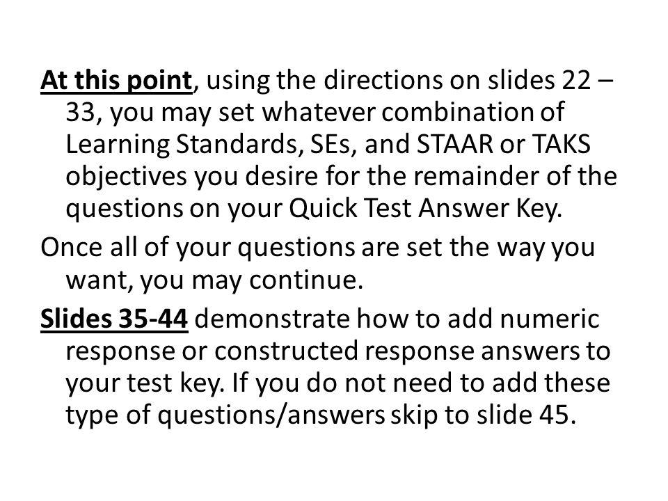 At this point, using the directions on slides 22 – 33, you may set whatever combination of Learning Standards, SEs, and STAAR or TAKS objectives you desire for the remainder of the questions on your Quick Test Answer Key.