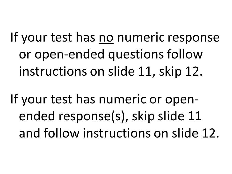 If your test has no numeric response or open-ended questions follow instructions on slide 11, skip 12.