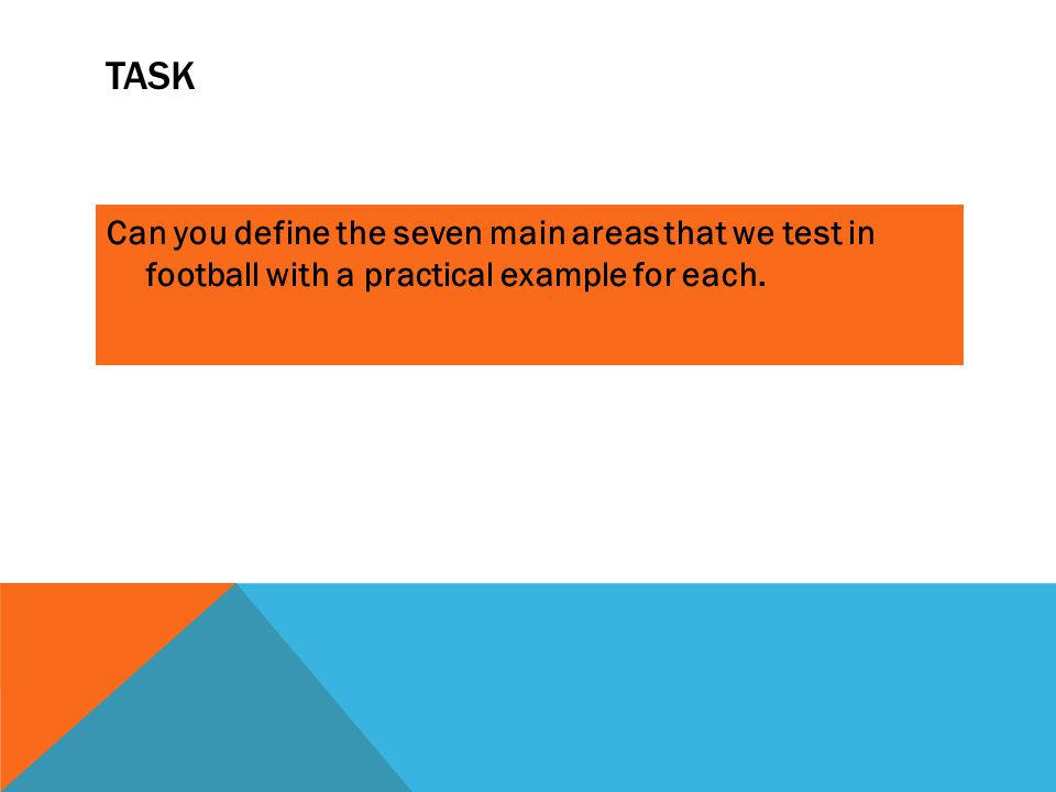 TASK Can you define the seven main areas that we test in football with a practical example for each.