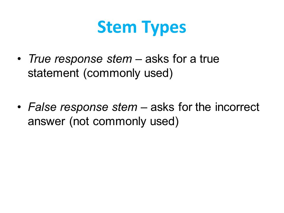 Stem Types True response stem – asks for a true statement (commonly used) False response stem – asks for the incorrect answer (not commonly used)