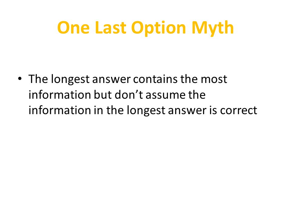 One Last Option Myth The longest answer contains the most information but don't assume the information in the longest answer is correct.