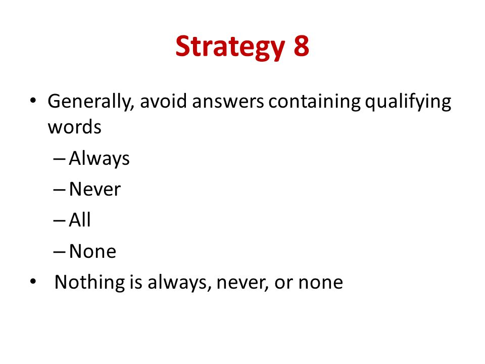 Strategy 8 Generally, avoid answers containing qualifying words Always