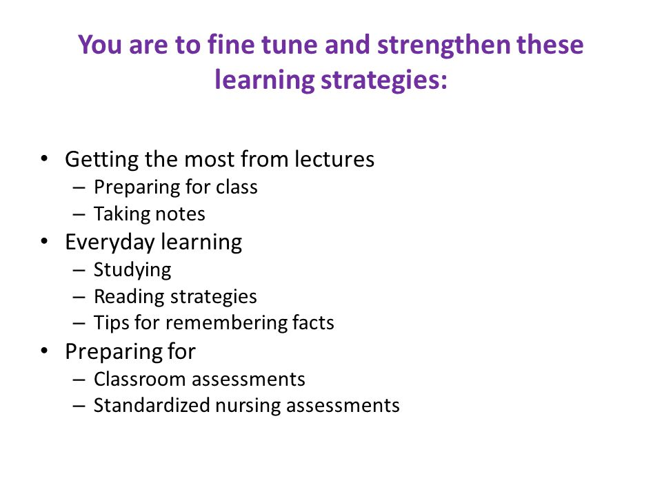 You are to fine tune and strengthen these learning strategies: