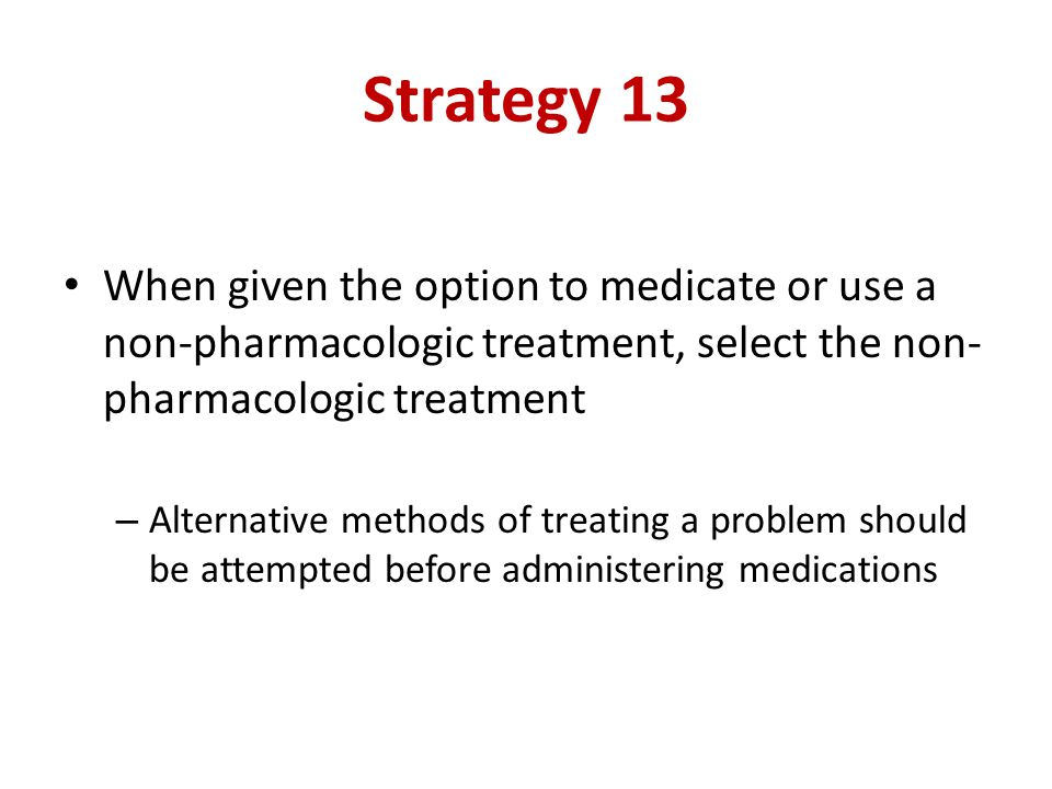 Strategy 13 When given the option to medicate or use a non-pharmacologic treatment, select the non-pharmacologic treatment.