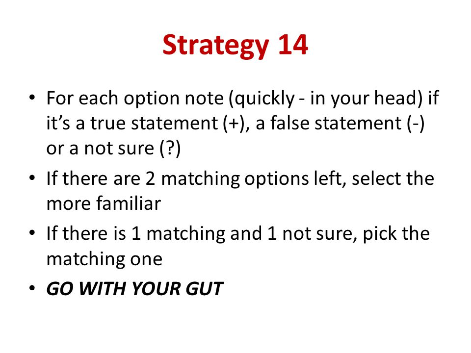 Strategy 14 For each option note (quickly - in your head) if it's a true statement (+), a false statement (-) or a not sure ( )