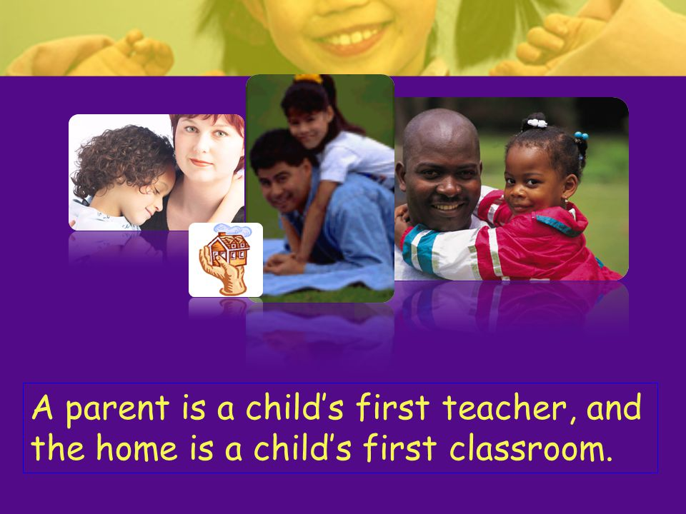 A parent is a child's first teacher, and the home is a child's first classroom.