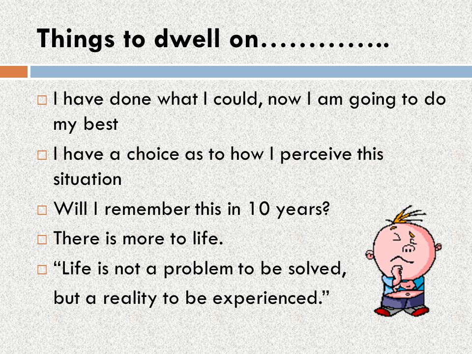 Things to dwell on………….. I have done what I could, now I am going to do my best. I have a choice as to how I perceive this situation.
