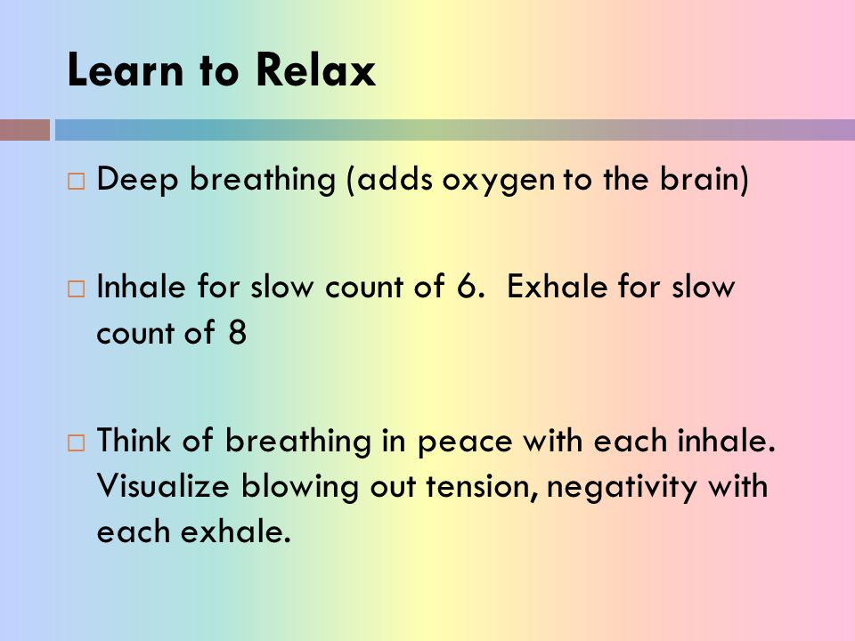 Learn to Relax Deep breathing (adds oxygen to the brain)