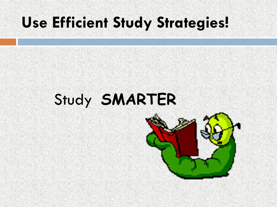 Use Efficient Study Strategies!