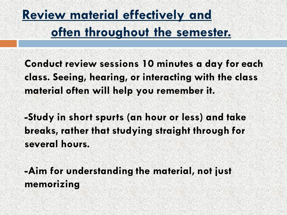 Review material effectively and often throughout the semester.