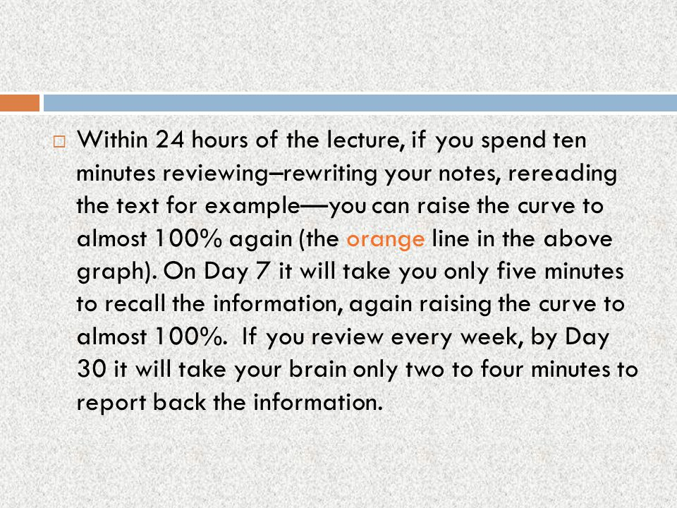 Within 24 hours of the lecture, if you spend ten minutes reviewing–rewriting your notes, rereading the text for example—you can raise the curve to almost 100% again (the orange line in the above graph).