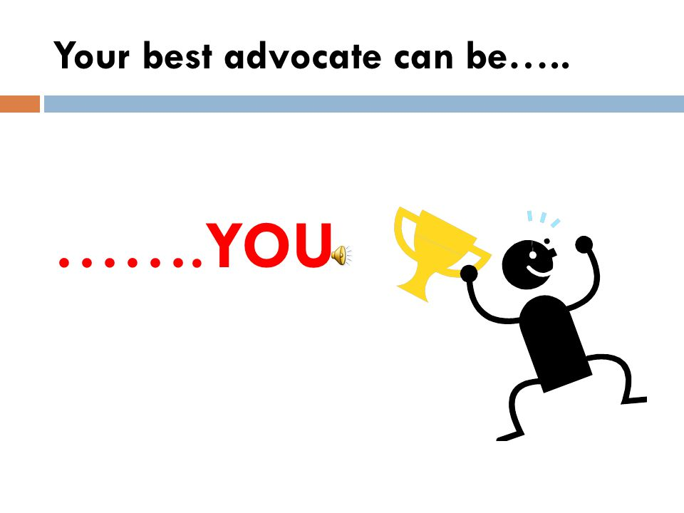 Your best advocate can be…..