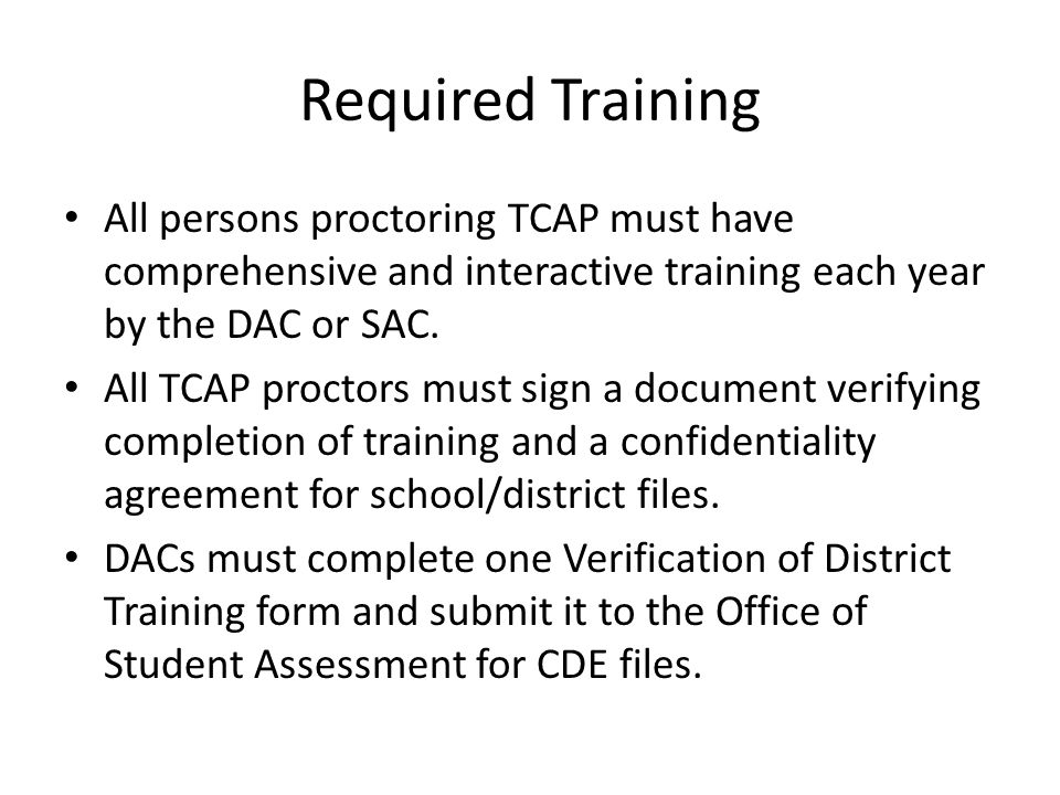 Required Training All persons proctoring TCAP must have comprehensive and interactive training each year by the DAC or SAC.