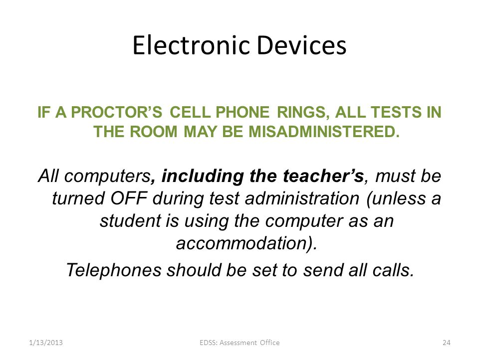 Electronic Devices IF A PROCTOR'S CELL PHONE RINGS, ALL TESTS IN THE ROOM MAY BE MISADMINISTERED.