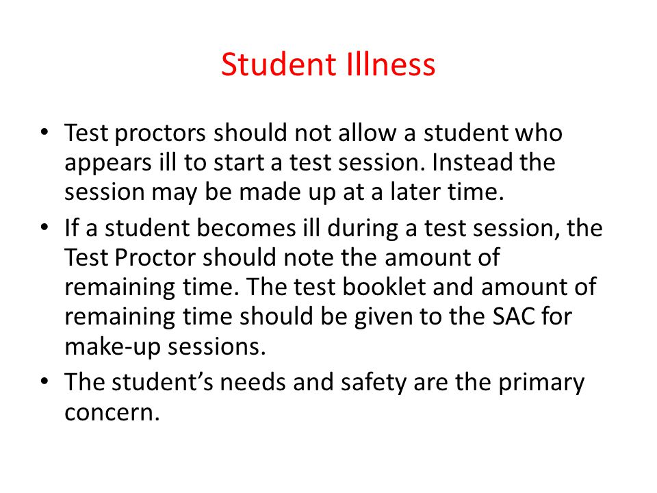Student Illness Test proctors should not allow a student who appears ill to start a test session. Instead the session may be made up at a later time.