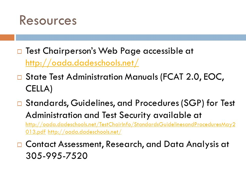 Resources Test Chairperson's Web Page accessible at http://oada.dadeschools.net/ State Test Administration Manuals (FCAT 2.0, EOC, CELLA)