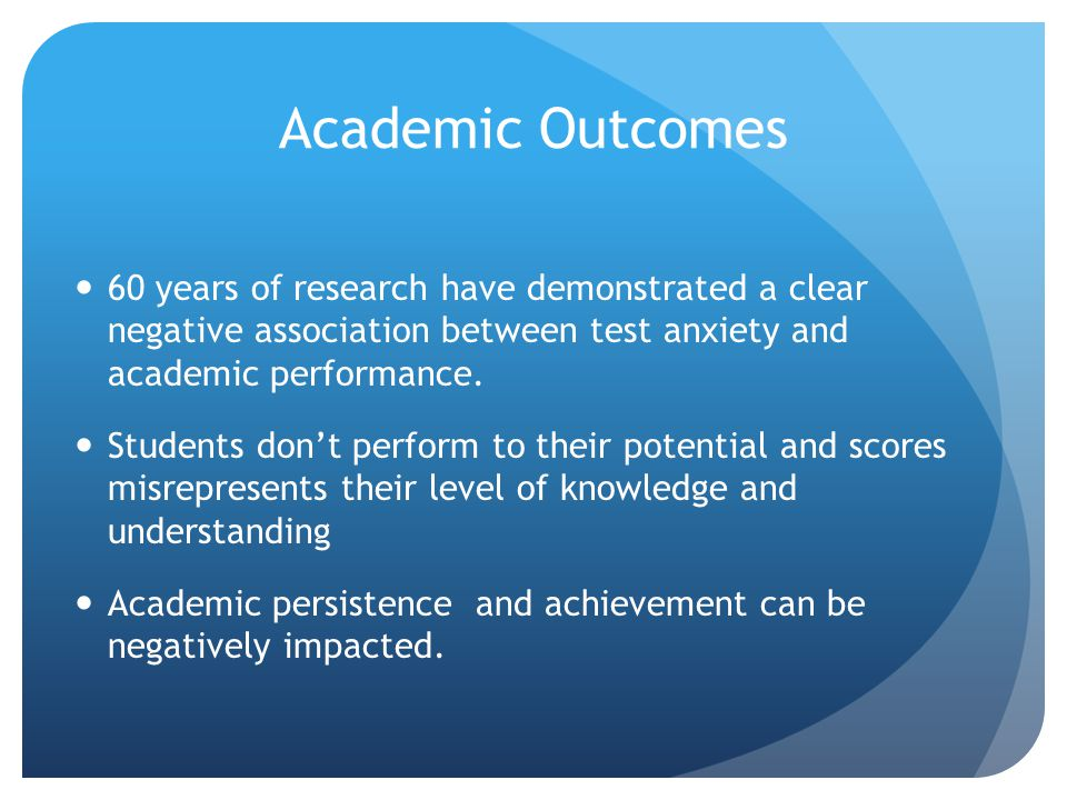 Academic Outcomes 60 years of research have demonstrated a clear negative association between test anxiety and academic performance.