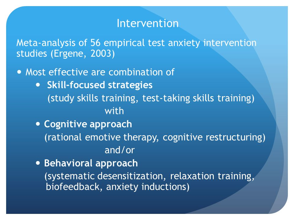 Intervention Meta-analysis of 56 empirical test anxiety intervention studies (Ergene, 2003) Most effective are combination of.