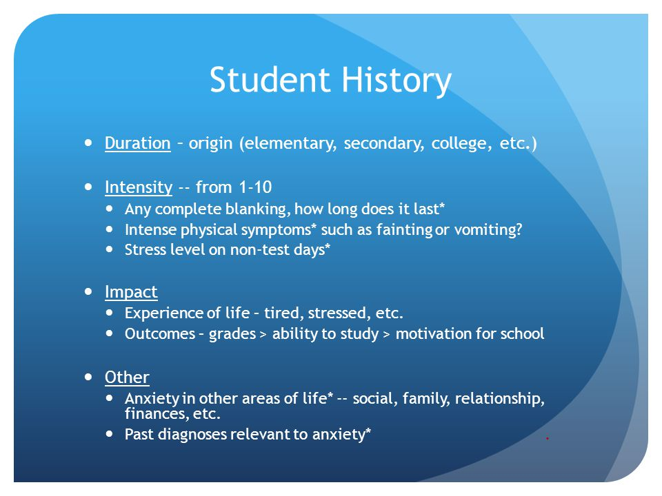 Student History Duration – origin (elementary, secondary, college, etc.) Intensity -- from 1-10. Any complete blanking, how long does it last*