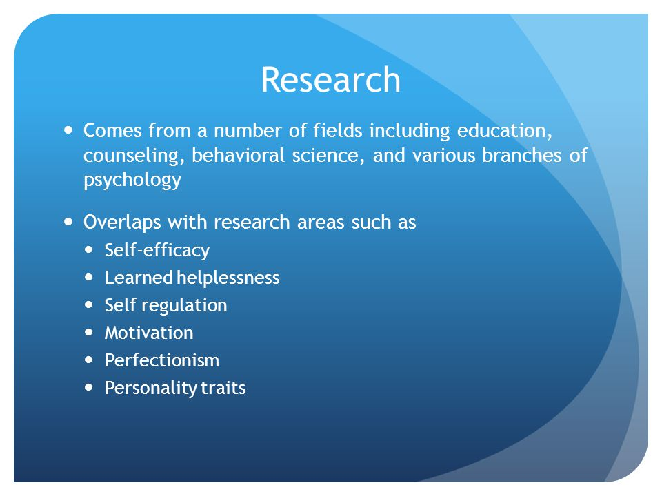 Research Comes from a number of fields including education, counseling, behavioral science, and various branches of psychology.