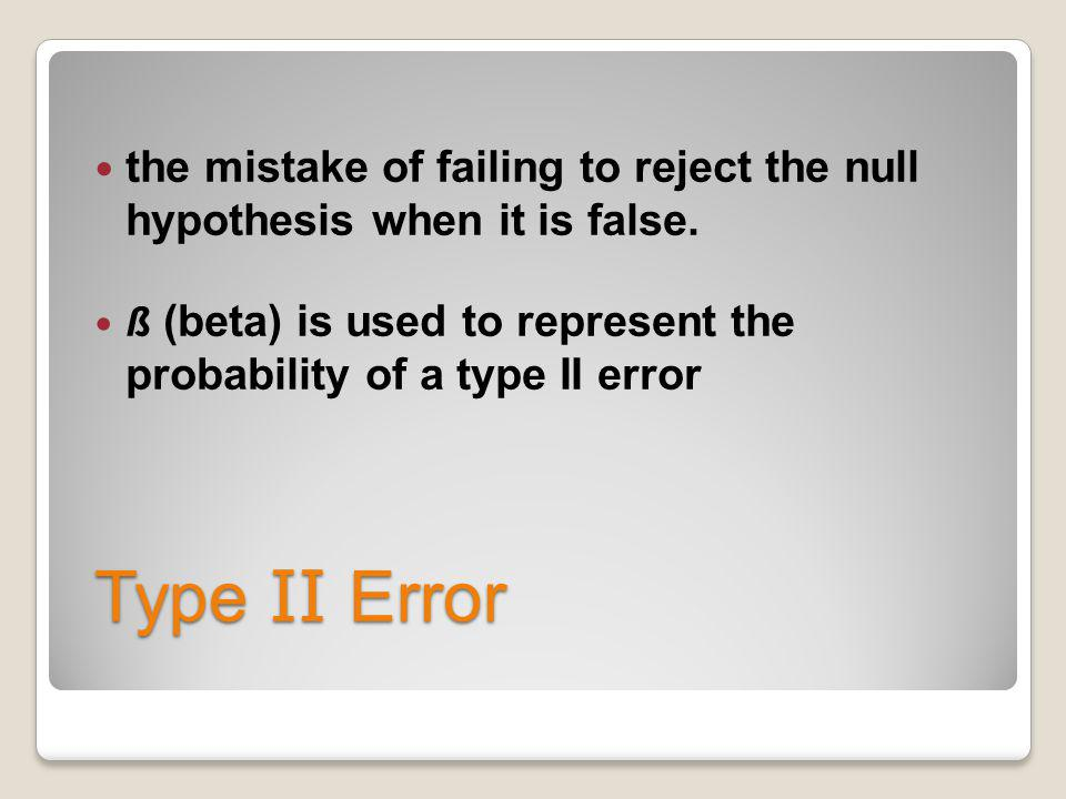 the mistake of failing to reject the null hypothesis when it is false.