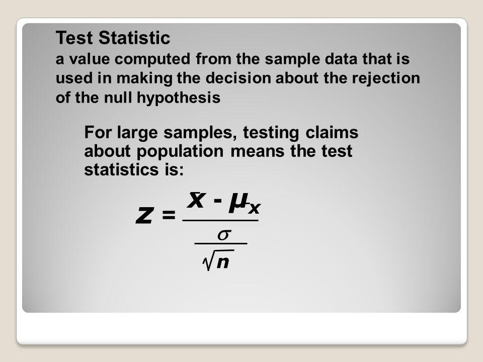 Test Statistic a value computed from the sample data that is used in making the decision about the rejection of the null hypothesis