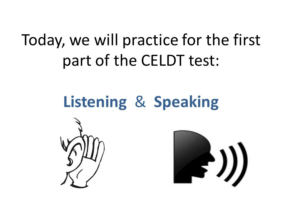 Today, we will practice for the first part of the CELDT test: Listening & Speaking