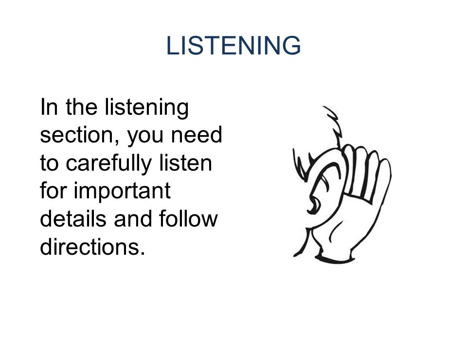 LISTENING In the listening section, you need to carefully listen for important details and follow directions.