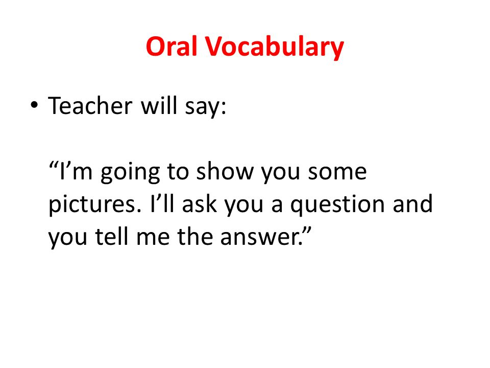 Oral Vocabulary Teacher will say: I'm going to show you some pictures.