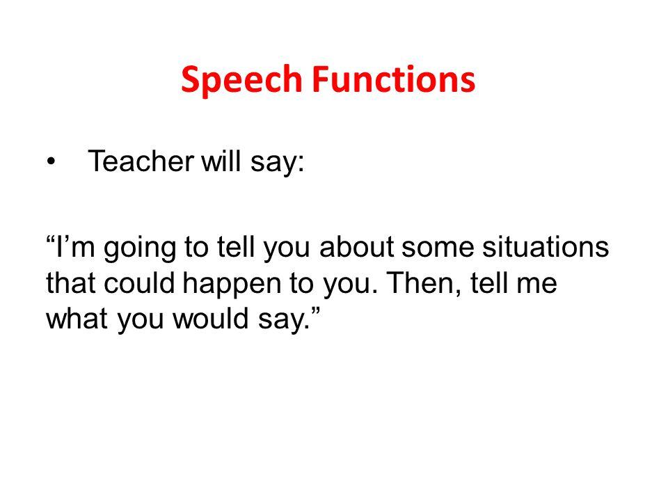 Speech Functions Teacher will say: