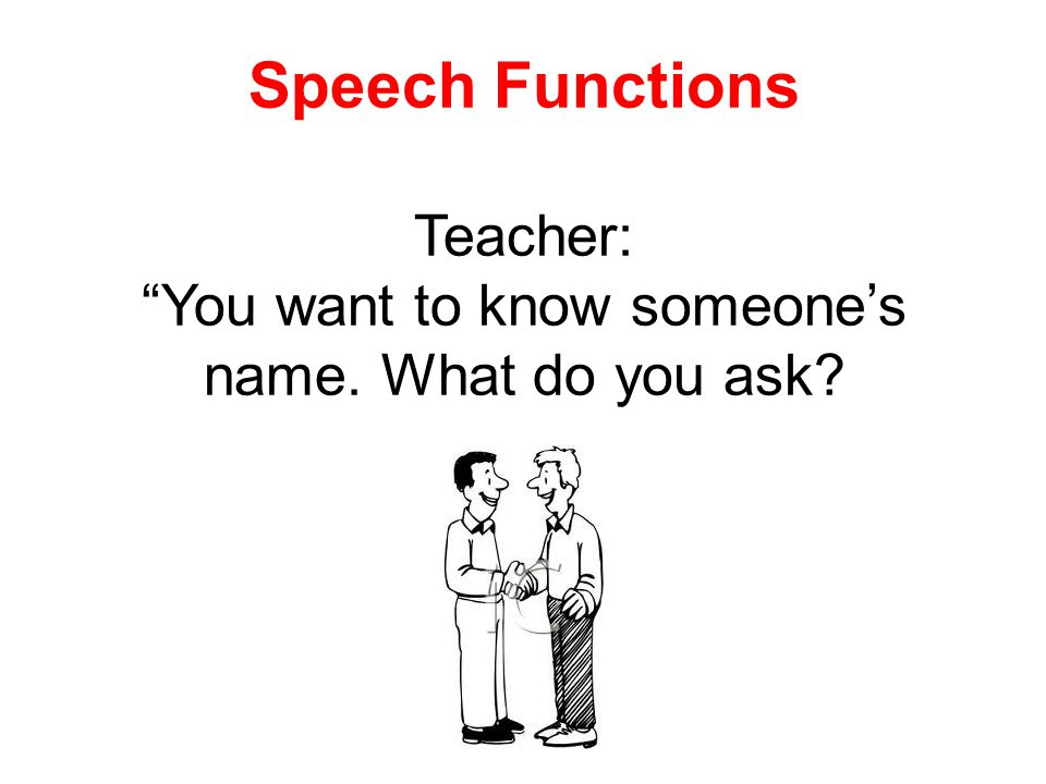 Speech Functions Teacher: You want to know someone's name