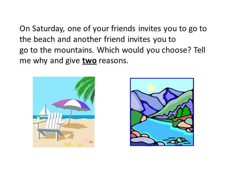 On Saturday, one of your friends invites you to go to the beach and another friend invites you to go to the mountains.
