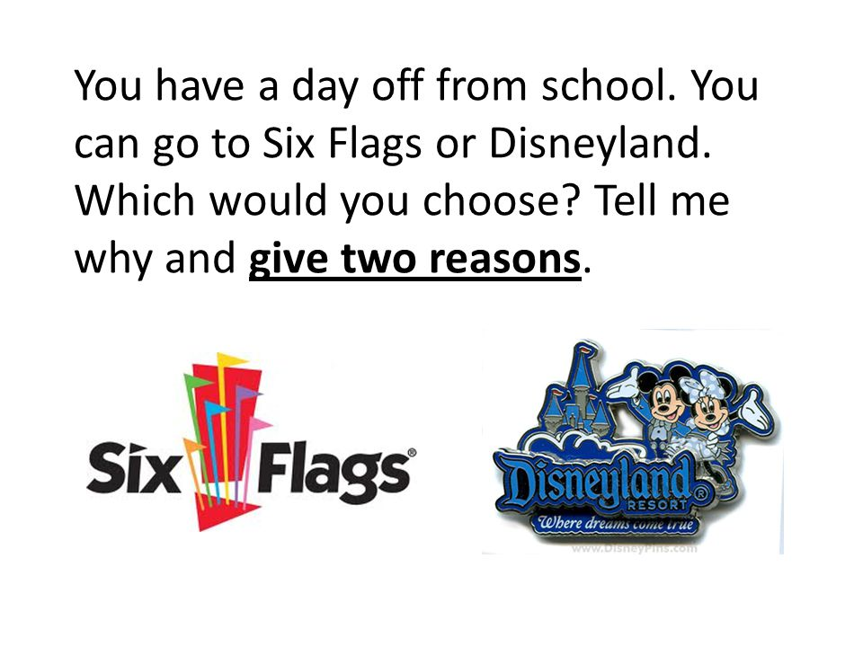 You have a day off from school. You can go to Six Flags or Disneyland