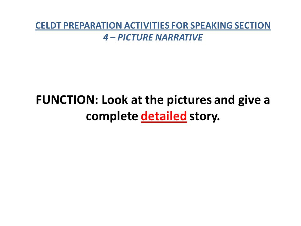 CELDT PREPARATION ACTIVITIES FOR SPEAKING SECTION 4 – PICTURE NARRATIVE FUNCTION: Look at the pictures and give a complete detailed story.