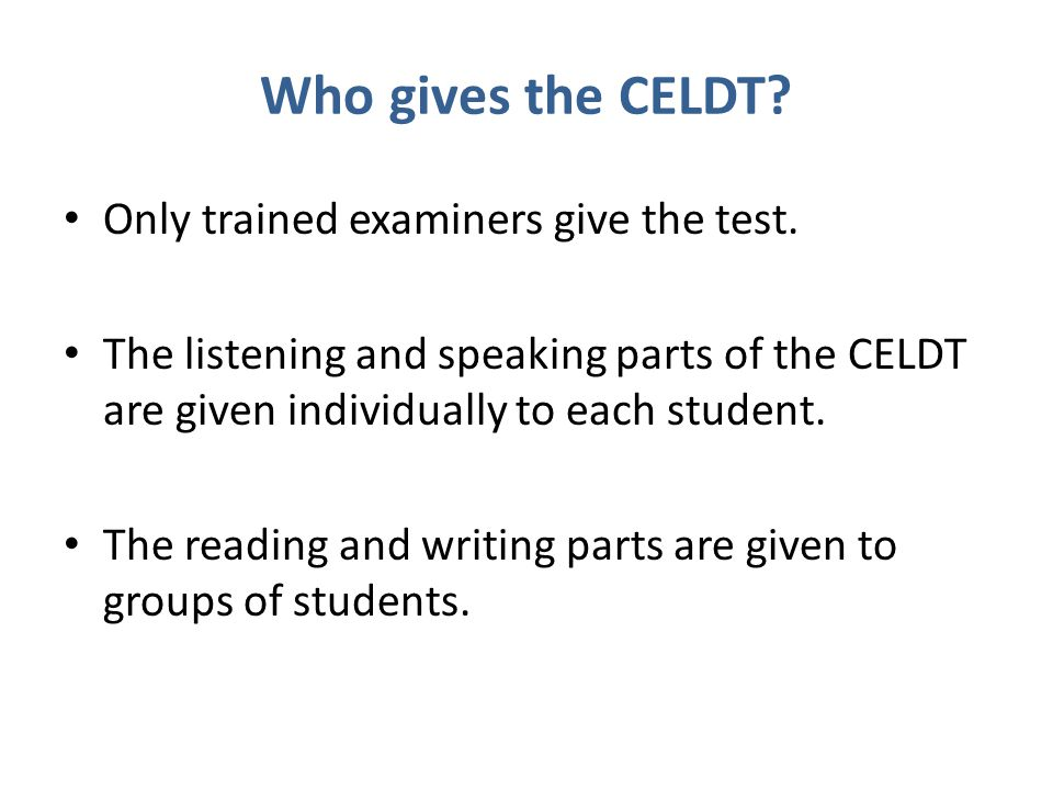 Who gives the CELDT Only trained examiners give the test.