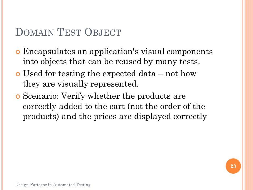Domain Test Object Encapsulates an application s visual components into objects that can be reused by many tests.