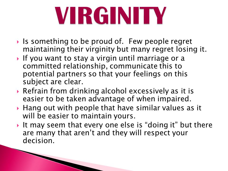 VIRGINITY Is something to be proud of. Few people regret maintaining their virginity but many regret losing it.